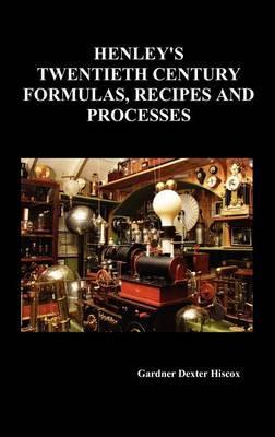 Henley's Twentieth Century Forrmulas, Recipes and Processes,: Hiscox, Gardner Dexter