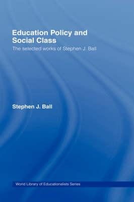 Education Policy and Social Class: The Selected: Ball, Stephen J.