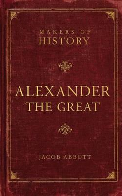 Alexander the Great: Makers of History: Abbott, Jacob