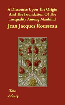 A Discourse Upon The Origin And The: Rousseau, Jean Jacques
