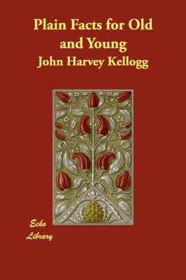 Plain Facts for Old and Young: Kellogg, John Harvey