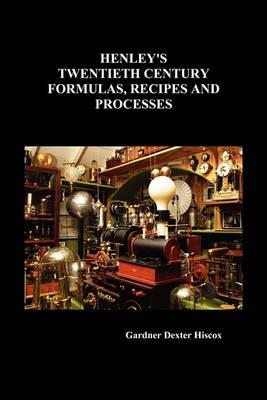 Henley's Twentieth Century Formulas, Recipes and Processes: Hiscox, Gardner Dexter