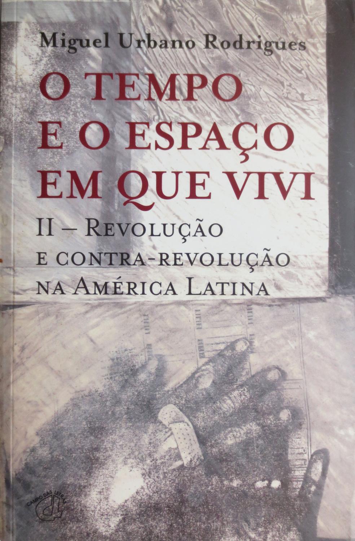 O tempo e o espaço em que vivi. II tomo: Revolução e contra-revolução na América Latina. - RODRIGUES, Miguel Urbano.