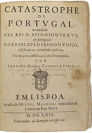 Catastrophe de Portugal na deposição d'El Rei D. Affonso o Sexto, & subroga&...