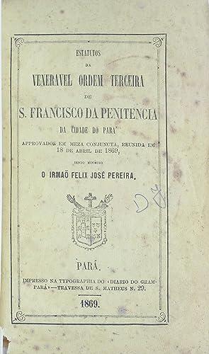 Estatutos da Veneravel Ordem Terceira de S. Francisco da Penitencia da Cidade do Pará, ...