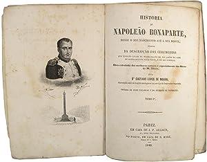 Historia de Napoleão Bonaparte, desde o seu nascimento até á sua morte, ...