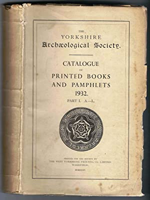 The Yorkshire Archaeological Society. Catalogue of Printed Books and Pamphlets. 1932 Part I. A-L....