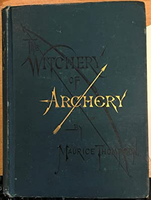 The Witchery of Archery: A Complete Manual of Archery. With Many Chapters of Adventures By Field ...