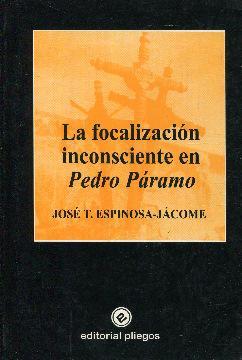 La focalización inconsciente en Pedro Páramo: Espinosa- Jácome, José