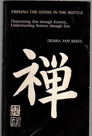 Freeing the Goose in the Bottle: Discovering Zen Through Science, Understanding Science Through Zen...