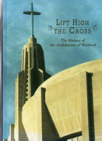 LIFT HIGH THE CROSS The History of the Archdiocese in Hartford: Ginty, Thomas M. / Maria Medina (...