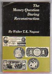 THE MONEY QUESTION DURING RECONSTRUCTION: Nugent, Walter T.K.
