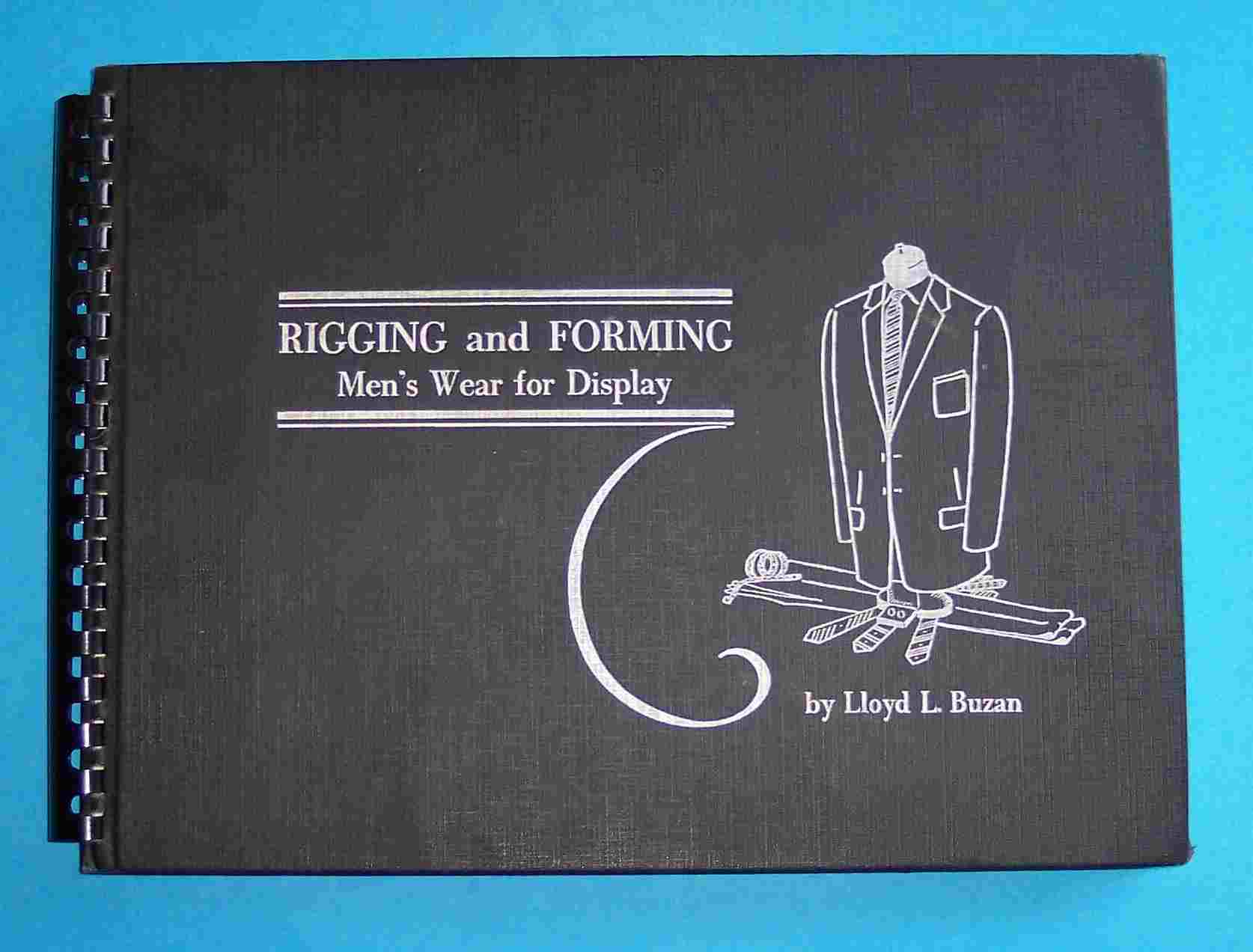 Rigging and Forming Men's Wear for Display Buzan, Lloyd L. [ ] [Hardcover] 106 pp. Photos. Spine, corners bumped. Plastic comb binding. A complete guide to attractively displaying men's clothing for sale. Heavy book. ; Oblong 4to 11  - 13  tall Very Good with No dust jacket as issued