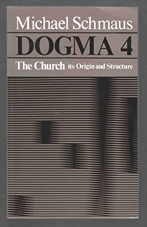 Dogma 4: The Church: Its Origin and Structure: Schmaus, Michael