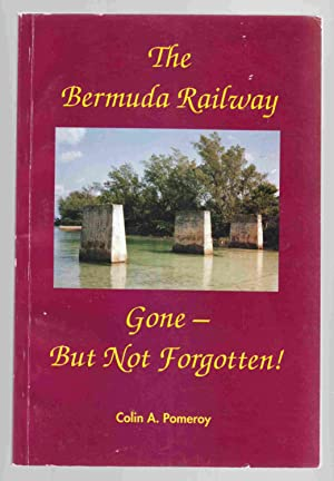 The Bermuda Railway Gone - But Not: Pomeroy, Colin A.