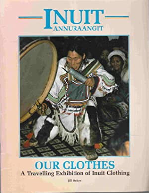 Inuit Annuraangit Our Clothes: A Travelling Exhibition: Oakes, Jill