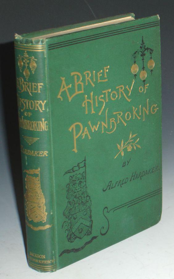 A Brief History of Pawnbroking with Full Narrative of How the Act of 1872 Was Fought for and Obtained and the Stolen Goods Bill Opposed and Defeated