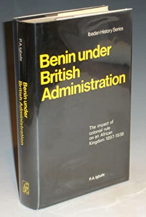 Benin Under British Administraton, the Impact of Colonial Rule on an African Kingdom 1897-1938: ...