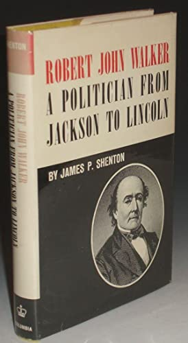 Robert John Walker - a Politician from Jackson to Lincoln: Shenton, James P.
