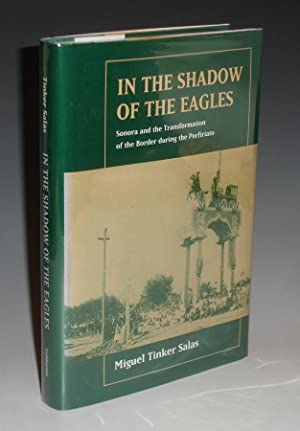 In the Shadow of the Eagles; Sonora and the Transformation of the Border During the Porfiriato: ...