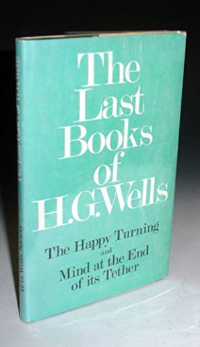 The Last Books of H. G. Wells: The Happy Turning, and Mind at the End of Its Tether