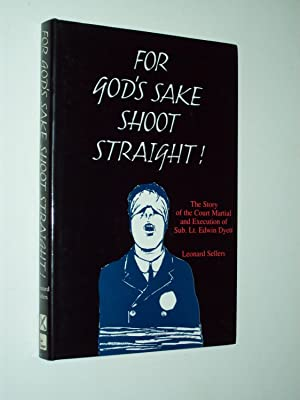 For God's Sake Shoot Straight: The Story of the Court Martial and Execution of Temporary Sub-Lieu...