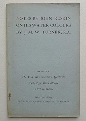 Notes by John Ruskin on his water-colours by J.M.W. Turner, R.A. Exhibited at The Fine Art Societ...