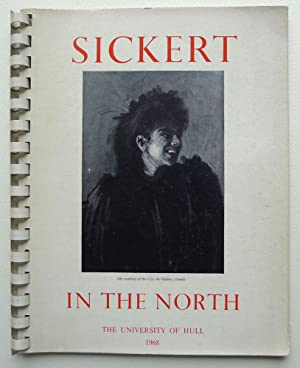 Sickert in The North. Edited with a New Account of the Artist's Activities in the North of Englan...
