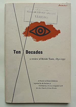 Ten Decades: a review of British Taste, 1851-1951. A Festival of Britain Exhibition organised by ...