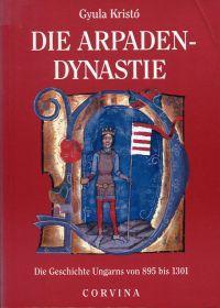 Die Arpadendynastie. Die Geschichte Ungarns von 895 bis 1301.: Kristó, Gyula: