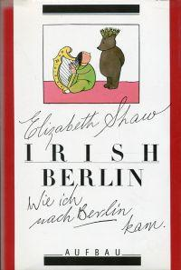 Irish Berlin. Wie ich nach Berlin kam.: Shaw, Elizabeth: