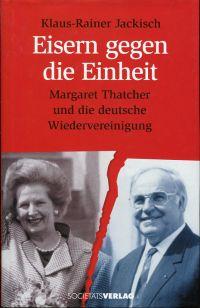Eisern gegen die Einheit. Margaret Thatcher und die deutsche Wiedervereinigung. - Jackisch, Klaus-Rainer