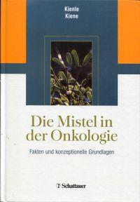 Die Mistel in der Onkologie. Fakten und: Kienle, Gunver Sophia/Kiene,