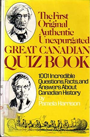 The First Original Authentic Unexpurgated Great Canadian Quiz Book: 1001 Incredible Questions, Fa...