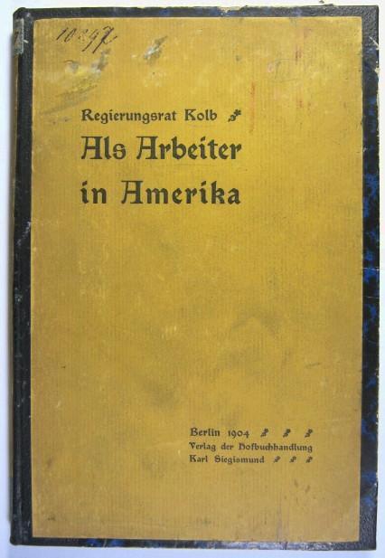 Als Arbeiter in Amerika. Unter deutsch-amerikanischen Grossstadt-Proletariern.: Kolb, Alfred: