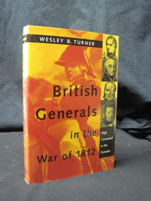 British Generals in the War of 1812: High Command in the Canadas: Turner, Wesley B.
