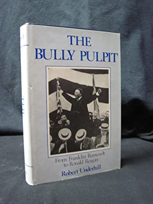 The Bully Pulpit: From Franklin Roosevelt to Ronald Reagan: Underhill, Robert