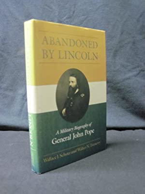 Abandoned by Lincoln: A Military Biography of General John Pope: Schutz, Wallace J.