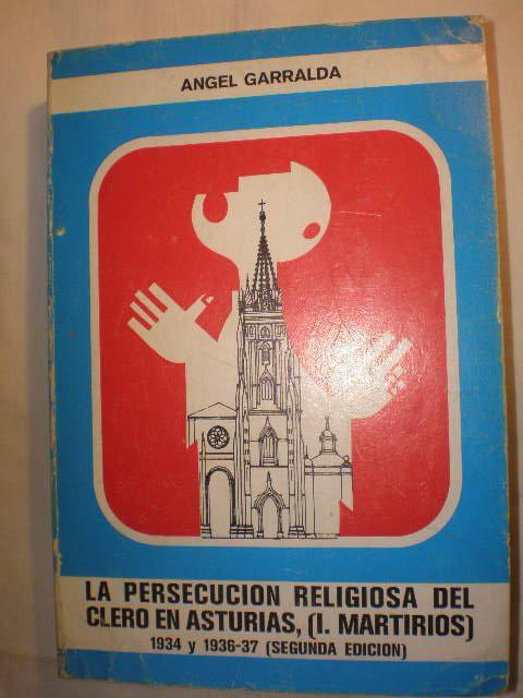La persecución religiosa del clero en Asturias. Tomo I. Martirios 1934 y 1936-37 - Angel Garralda