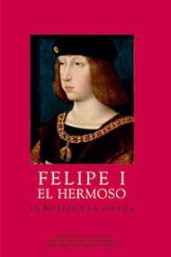 Felipe I el Hermoso. La belleza y la locura - Miguel A. Zalama; Paul Vandenbroeck (dirs.)