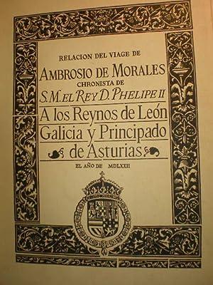 Relacion del viage de Ambrosio de Morales Chronista de S. M. el Rey D. Phelipe II a los Reynos de ...