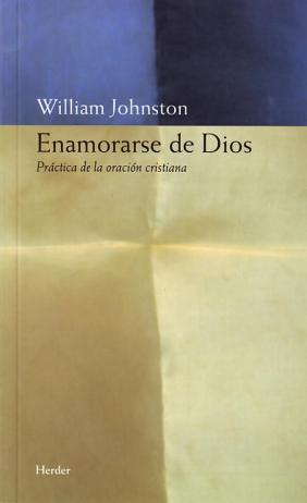 Enamorarse de Dios. Práctica de la oración: William Johnston