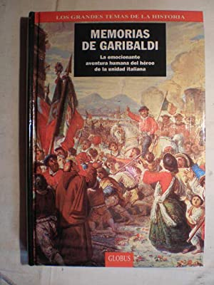 Memorias de Garibaldi. La emocionante aventura humana del héroe de la unidad italiana: ...