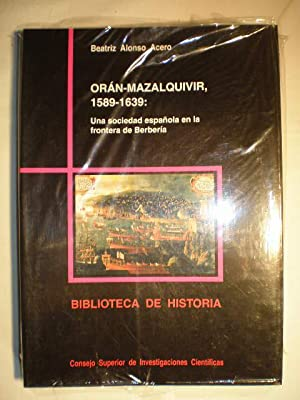 Orán-Mazalquivir 1589-1639. Una sociedad española en la frontera de Berbería.:...