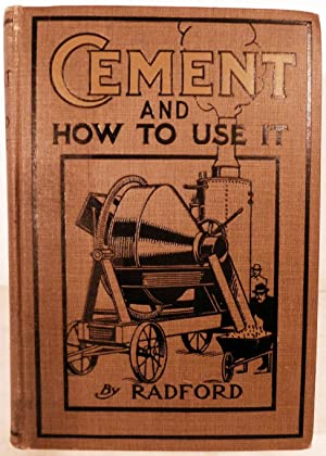 Cement And How To Use It; A Working Manual of Up-To-Date Practice in the Manufacture and Testing of...