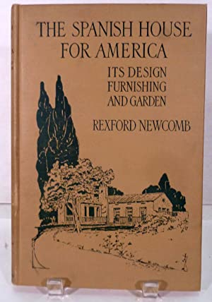The Spanish House For America; In Design, Furnishing, and Garden: Newcomb, Rexford