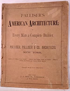 Palliser's American Architecture: Or Every Man a Complete Builder: Palliser, George