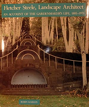 Fletcher Steele Landscape Architect An Account of the Gardenmaker's Life 1885-1971: Karson, ...