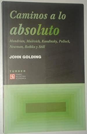 Caminos a lo absoluto. Mondrian, Malevich, Kandinsky, Pollock, Newman, Rothko y Still: Golding, ...