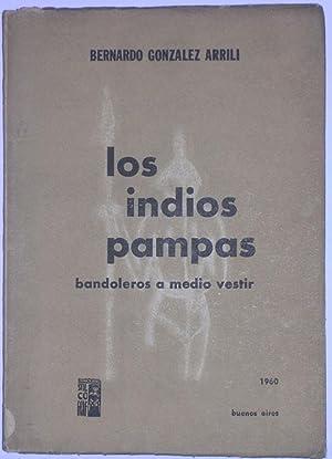 Los indios pampas. Bandoleros a medio vestir: Gonzalez Arrili, Bernardo